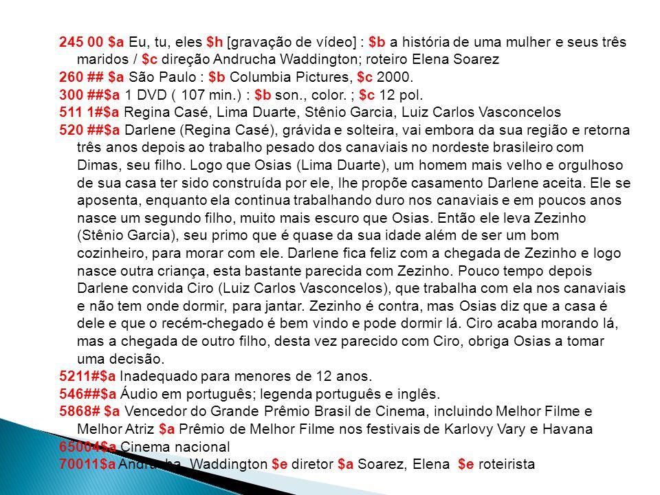 245 00 $a Eu, tu, eles $h [gravação de vídeo] : $b a história de uma mulher e seus três maridos / $c direção Andrucha Waddington; roteiro Elena Soarez 260 ## $a São Paulo : $b Columbia Pictures, $c 2000.